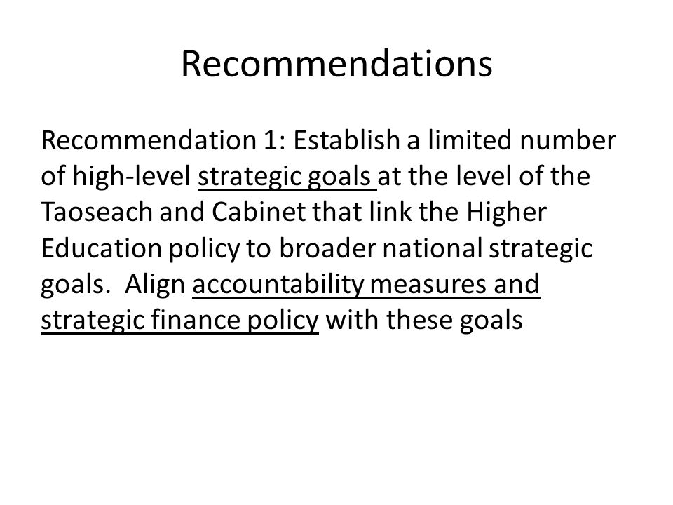 Recommendations Recommendation 1: Establish a limited number of high-level strategic goals at the level of the Taoseach and Cabinet that link the High