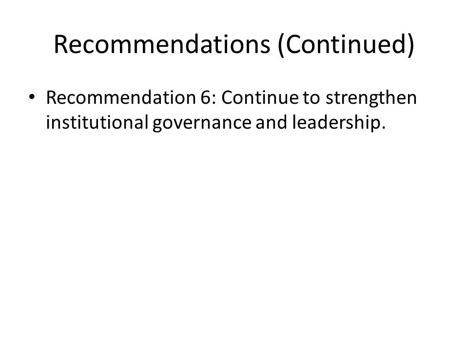 Recommendations (Continued) Recommendation 6: Continue to strengthen institutional governance and leadership.