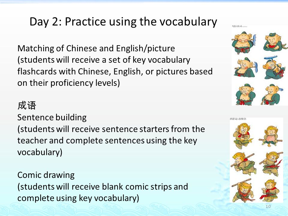 10 Day 2: Practice using the vocabulary Matching of Chinese and English/picture (students will receive a set of key vocabulary flashcards with Chinese, English, or pictures based on their proficiency levels) 成语 Sentence building (students will receive sentence starters from the teacher and complete sentences using the key vocabulary) Comic drawing (students will receive blank comic strips and complete using key vocabulary)