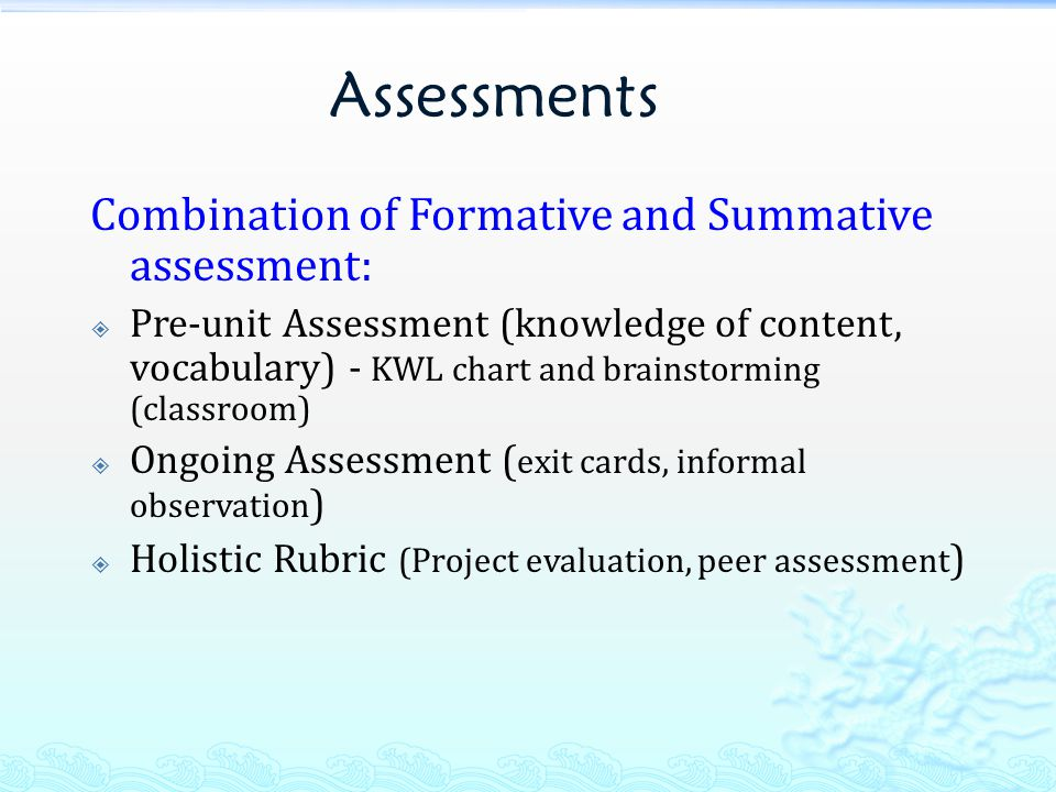 Assessments Combination of Formative and Summative assessment:  Pre-unit Assessment (knowledge of content, vocabulary) - KWL chart and brainstorming (classroom)  Ongoing Assessment ( exit cards, informal observation )  Holistic Rubric (Project evaluation, peer assessment )