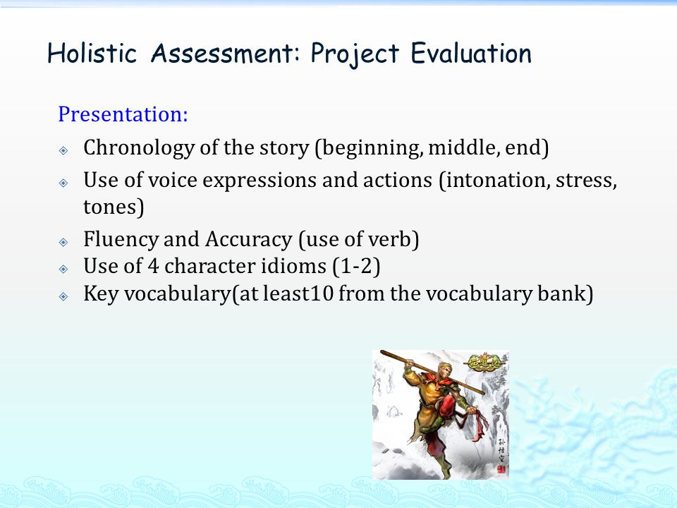 Presentation:  Chronology of the story (beginning, middle, end)  Use of voice expressions and actions (intonation, stress, tones)  Fluency and Accuracy (use of verb)  Use of 4 character idioms (1-2)  Key vocabulary(at least10 from the vocabulary bank) Holistic Assessment: Project Evaluation