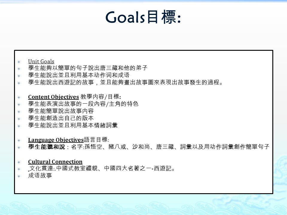 Goals 目標 :  Unit Goals  學生能夠以簡單的句子說出唐三藏和他的弟子  學生能說出並且利用基本动作词和成语  學生能說出西遊記的故事,並且能夠畫出故事圖來表現出故事發生的過程。  Content Objectives 教學内容 / 目標 :  學生能表演出故事的一段內容 / 主角的特色  學生能簡單說出故事内容  學生能創造出自己的版本  學生能說出並且利用基本情緒詞彙  Language Objectives 語言目標 :  學生能聽和說:名字 : 孫悟空、豬八戒、沙和尚、唐三藏、詞彙以及用动作詞彙創作簡單句子  Cultural Connection  文化貫連 :.