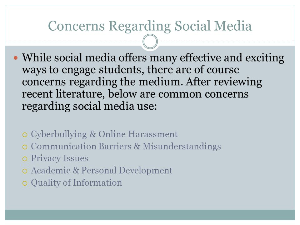 Concerns Regarding Social Media While social media offers many effective and exciting ways to engage students, there are of course concerns regarding