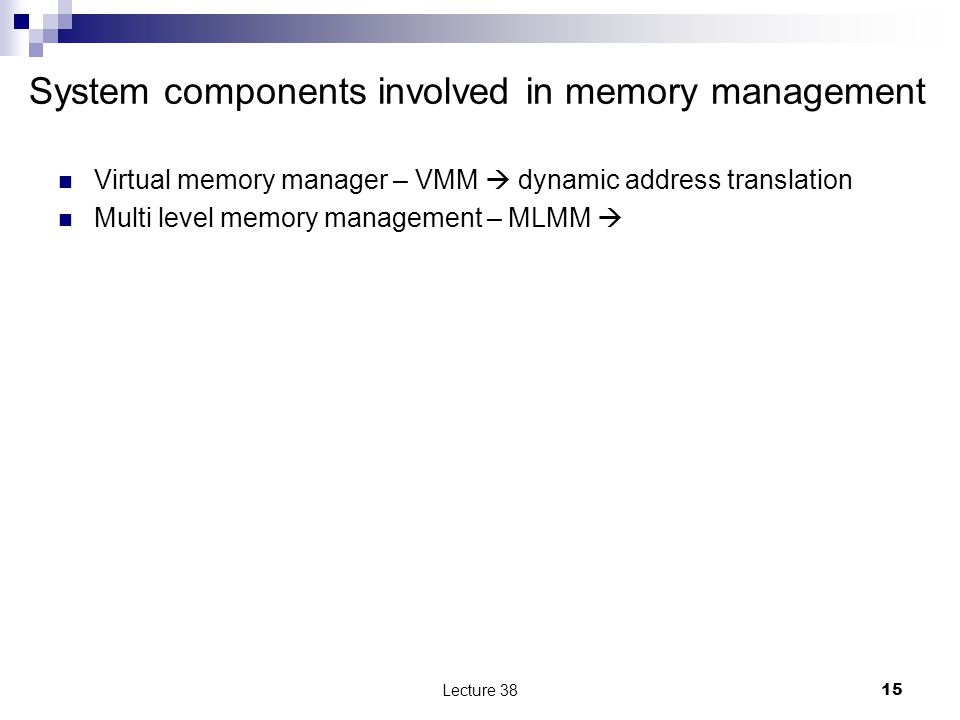 System components involved in memory management Virtual memory manager – VMM  dynamic address translation Multi level memory management – MLMM  Lecture 3815