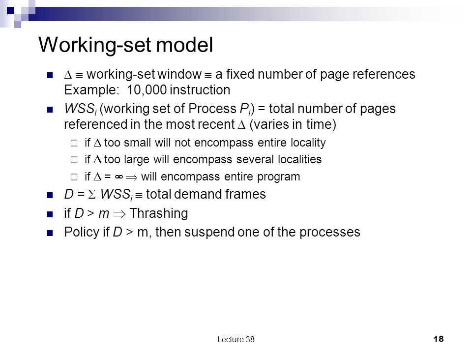 Working-set model   working-set window  a fixed number of page references Example: 10,000 instruction WSS i (working set of Process P i ) = total number of pages referenced in the most recent  (varies in time)  if  too small will not encompass entire locality  if  too large will encompass several localities  if  =   will encompass entire program D =  WSS i  total demand frames if D > m  Thrashing Policy if D > m, then suspend one of the processes Lecture 3818