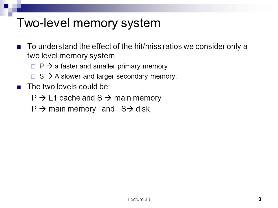 The performance of a two level memory The latency L p << L S  L P  latency of the primary device e.g., 10 nsec for RAM  L S  latency of the secondary device, e.g., 10 msec for disk Hit ratio h  the probability that a reference will be satisfied by the primary device.