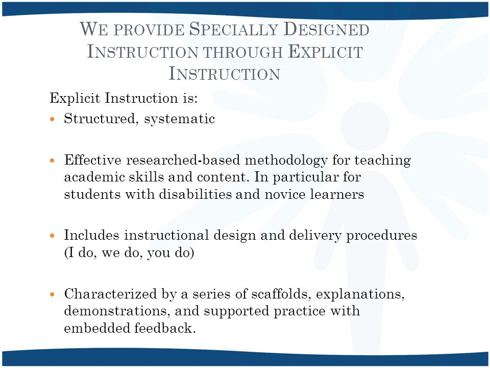 W E PROVIDE S PECIALLY D ESIGNED I NSTRUCTION THROUGH E XPLICIT I NSTRUCTION Explicit Instruction is: Structured, systematic Effective researched-based methodology for teaching academic skills and content.