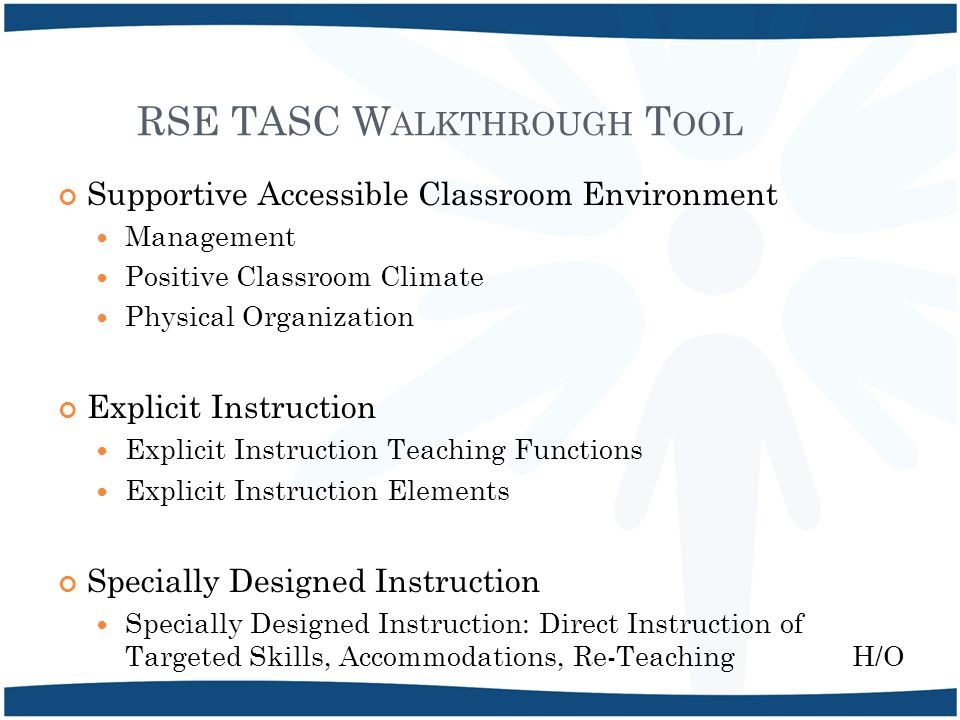 RSE TASC W ALKTHROUGH T OOL Supportive Accessible Classroom Environment Management Positive Classroom Climate Physical Organization Explicit Instruction Explicit Instruction Teaching Functions Explicit Instruction Elements Specially Designed Instruction Specially Designed Instruction: Direct Instruction of Targeted Skills, Accommodations, Re-Teaching H/O