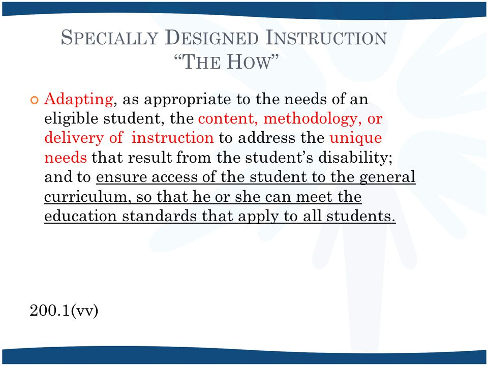 S PECIALLY D ESIGNED I NSTRUCTION T HE H OW Adapting, as appropriate to the needs of an eligible student, the content, methodology, or delivery of instruction to address the unique needs that result from the student's disability; and to ensure access of the student to the general curriculum, so that he or she can meet the education standards that apply to all students.