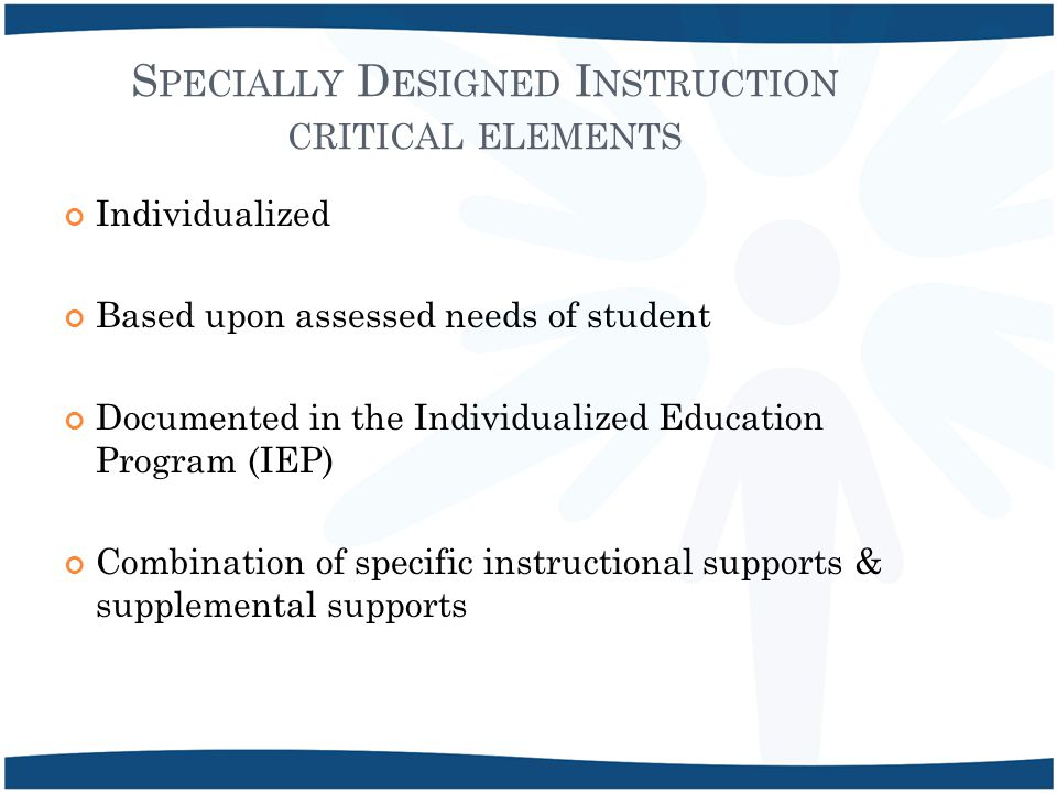 S PECIALLY D ESIGNED I NSTRUCTION CRITICAL ELEMENTS Individualized Based upon assessed needs of student Documented in the Individualized Education Program (IEP) Combination of specific instructional supports & supplemental supports
