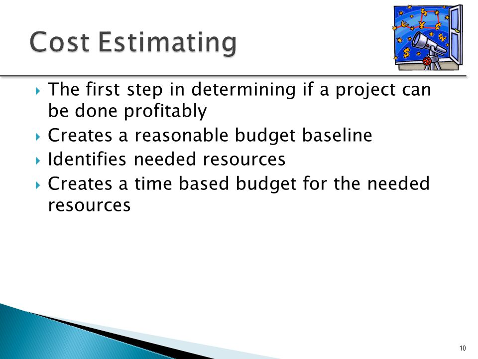  The first step in determining if a project can be done profitably  Creates a reasonable budget baseline  Identifies needed resources  Creates a t