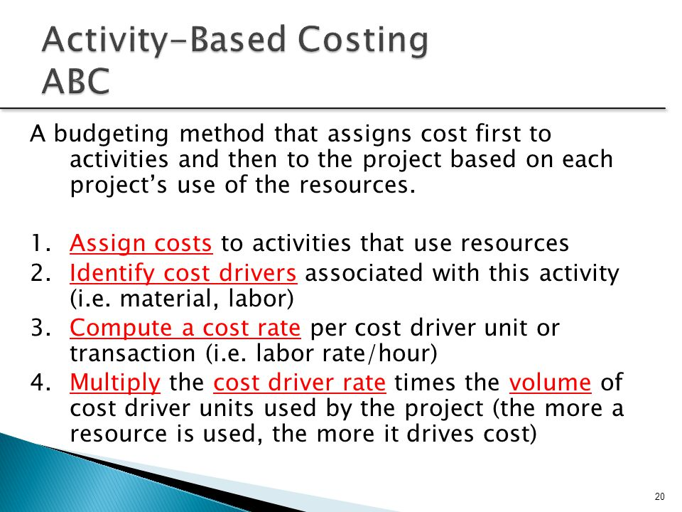 20 A budgeting method that assigns cost first to activities and then to the project based on each project's use of the resources. 1.Assign costs to ac