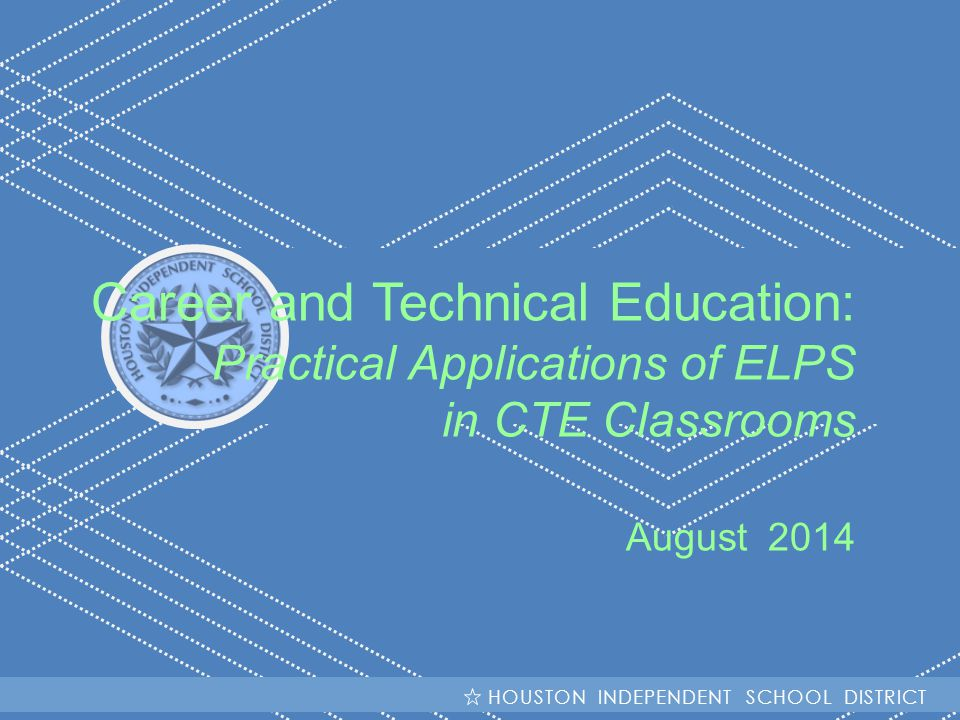 HISD Becoming #GreatAllOver Career and Technical Education: Practical Applications of ELPS in CTE Classrooms August 2014 HOUSTON INDEPENDENT SCHOOL DISTRICT
