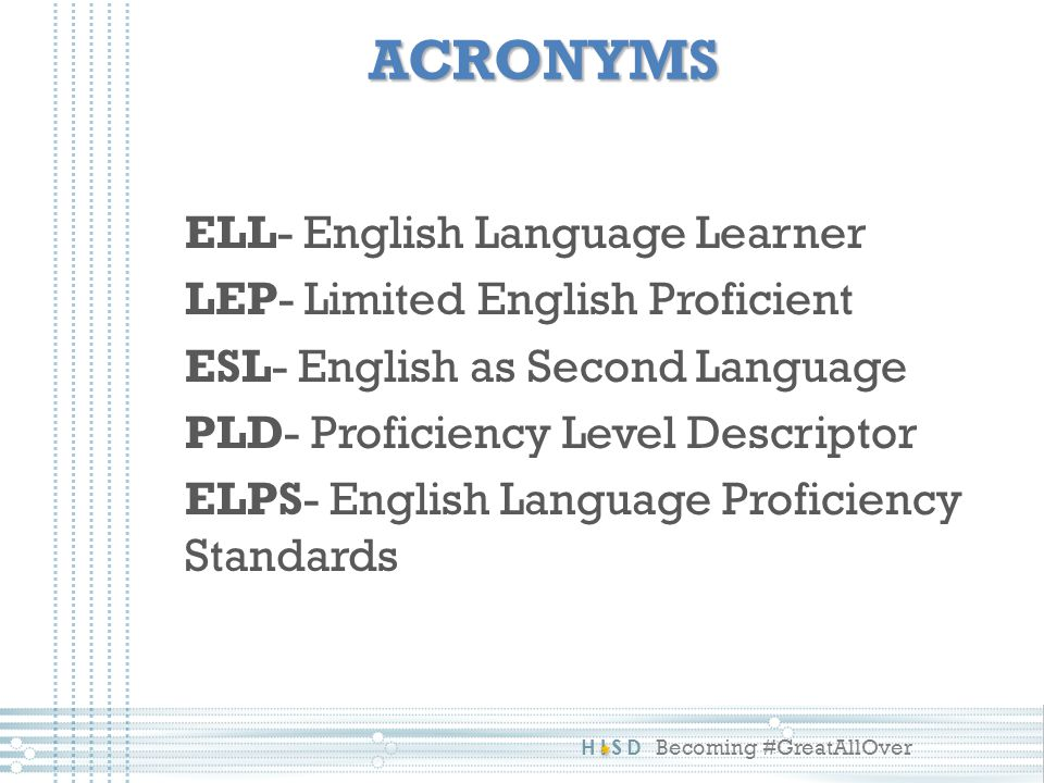 HISD Becoming #GreatAllOver ACRONYMS ELL- English Language Learner LEP- Limited English Proficient ESL- English as Second Language PLD- Proficiency Level Descriptor ELPS- English Language Proficiency Standards