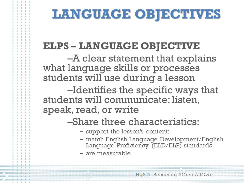 HISD Becoming #GreatAllOver LANGUAGE OBJECTIVES ELPS – LANGUAGE OBJECTIVE –A clear statement that explains what language skills or processes students will use during a lesson –Identifies the specific ways that students will communicate: listen, speak, read, or write –Share three characteristics: – support the lesson's content; – match English Language Development/English Language Proficiency (ELD/ELP) standards – are measurable
