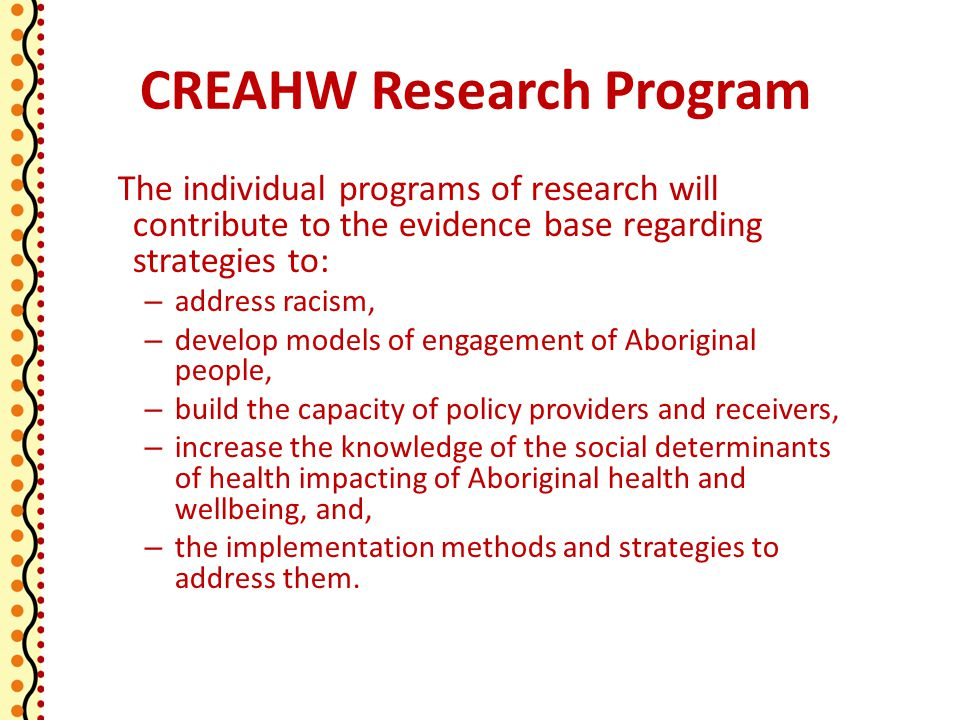 CREAHW Research Program The individual programs of research will contribute to the evidence base regarding strategies to: – address racism, – develop models of engagement of Aboriginal people, – build the capacity of policy providers and receivers, – increase the knowledge of the social determinants of health impacting of Aboriginal health and wellbeing, and, – the implementation methods and strategies to address them.