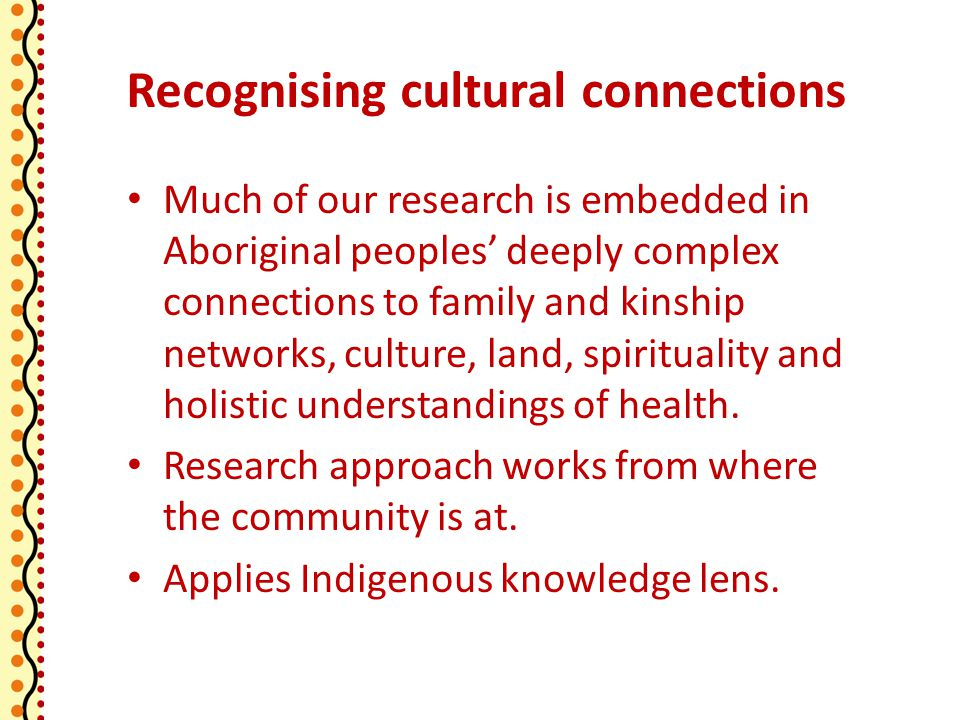 Recognising cultural connections Much of our research is embedded in Aboriginal peoples' deeply complex connections to family and kinship networks, culture, land, spirituality and holistic understandings of health.