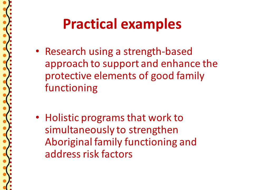 Practical examples Research using a strength-based approach to support and enhance the protective elements of good family functioning Holistic programs that work to simultaneously to strengthen Aboriginal family functioning and address risk factors