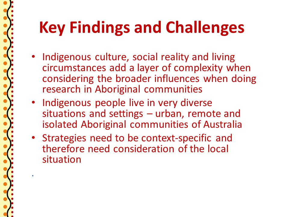 Key Findings and Challenges Indigenous culture, social reality and living circumstances add a layer of complexity when considering the broader influences when doing research in Aboriginal communities Indigenous people live in very diverse situations and settings – urban, remote and isolated Aboriginal communities of Australia Strategies need to be context-specific and therefore need consideration of the local situation.