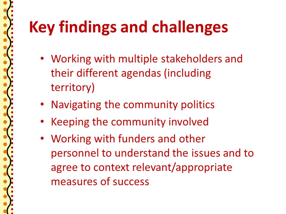 Key findings and challenges Working with multiple stakeholders and their different agendas (including territory) Navigating the community politics Keeping the community involved Working with funders and other personnel to understand the issues and to agree to context relevant/appropriate measures of success