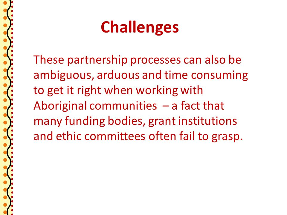 Challenges These partnership processes can also be ambiguous, arduous and time consuming to get it right when working with Aboriginal communities – a fact that many funding bodies, grant institutions and ethic committees often fail to grasp.