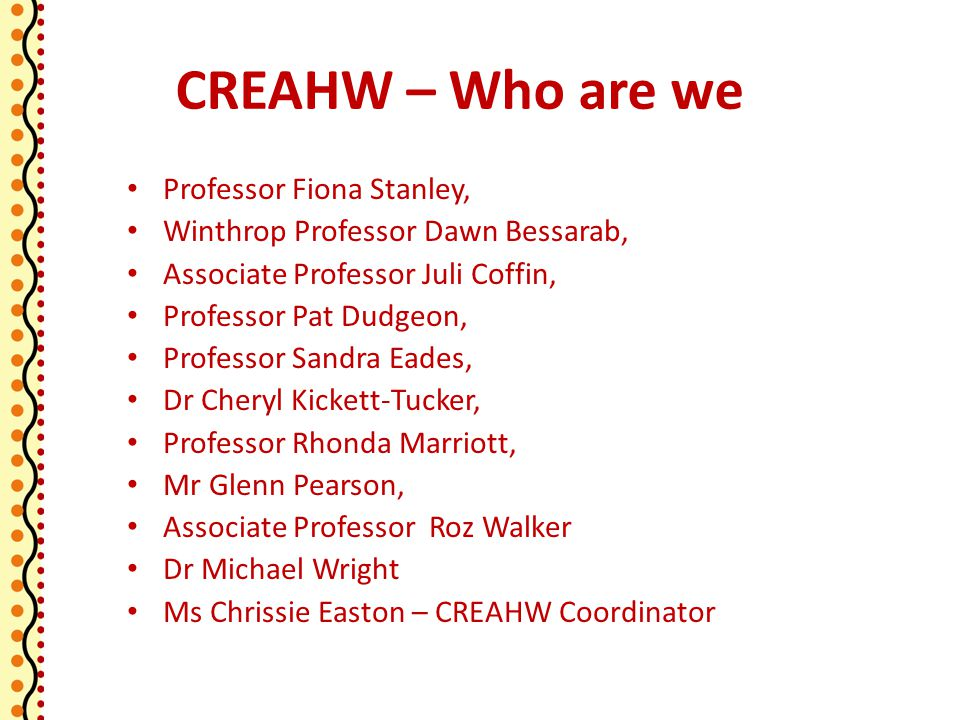 CREAHW – Who are we Professor Fiona Stanley, Winthrop Professor Dawn Bessarab, Associate Professor Juli Coffin, Professor Pat Dudgeon, Professor Sandra Eades, Dr Cheryl Kickett-Tucker, Professor Rhonda Marriott, Mr Glenn Pearson, Associate Professor Roz Walker Dr Michael Wright Ms Chrissie Easton – CREAHW Coordinator