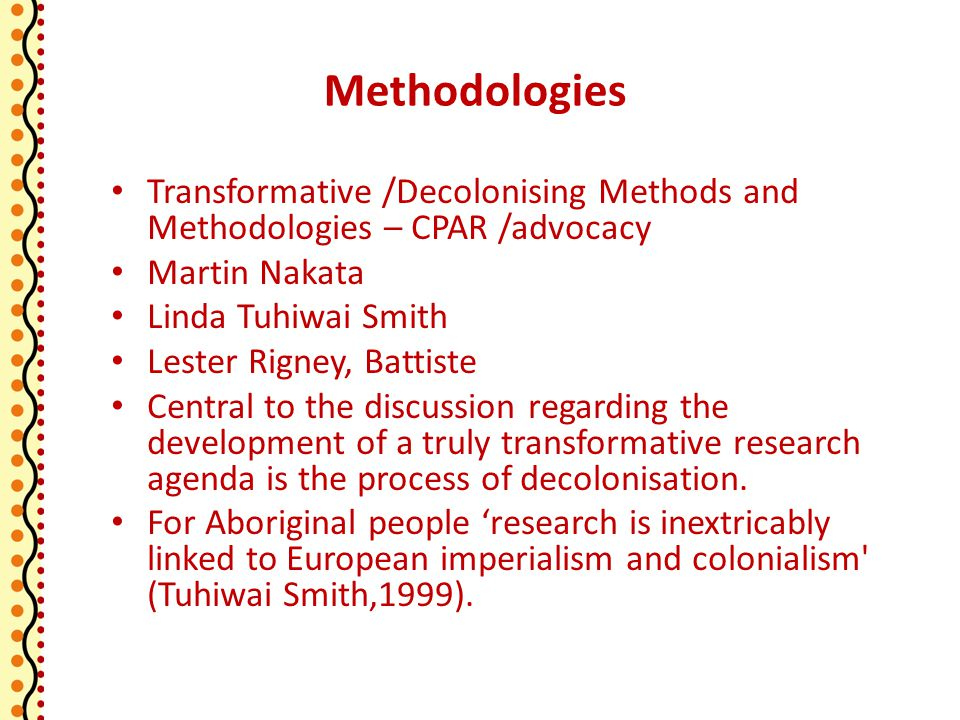 Methodologies Transformative /Decolonising Methods and Methodologies – CPAR /advocacy Martin Nakata Linda Tuhiwai Smith Lester Rigney, Battiste Central to the discussion regarding the development of a truly transformative research agenda is the process of decolonisation.