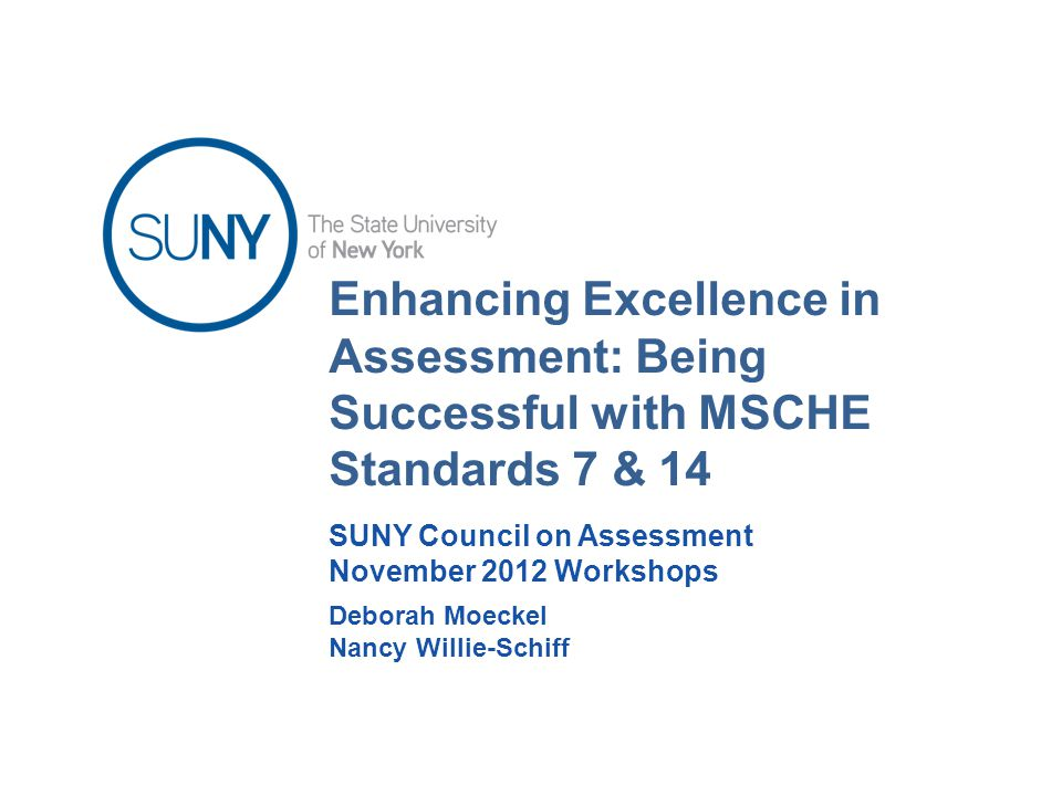 Enhancing Excellence in Assessment: Being Successful with MSCHE Standards 7 & 14 Deborah Moeckel Nancy Willie-Schiff SUNY Council on Assessment November 2012 Workshops