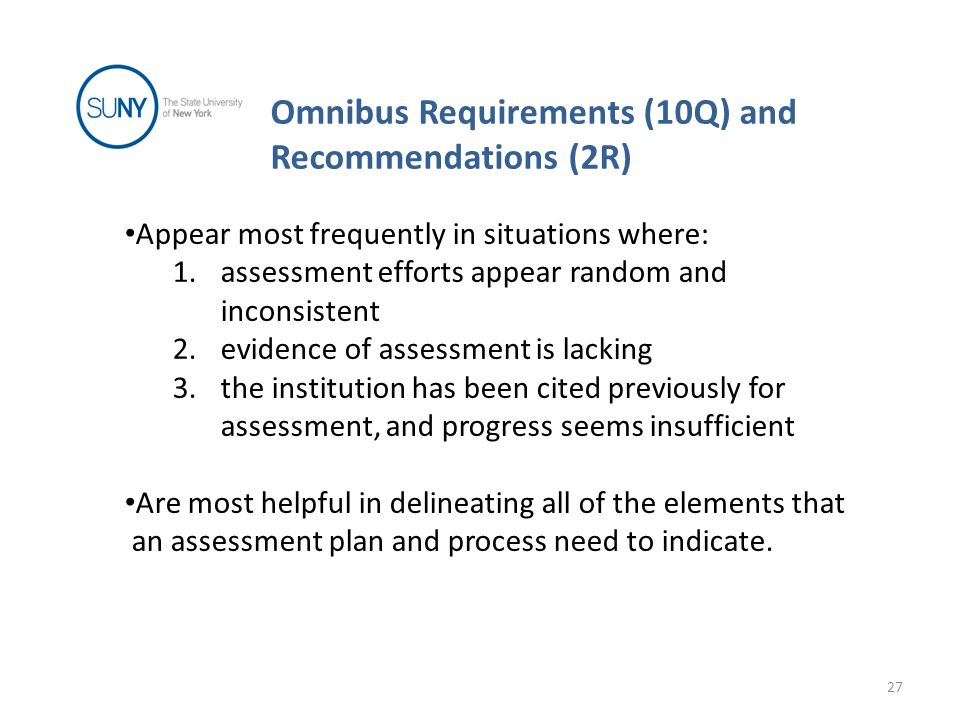 Omnibus Requirements (10Q) and Recommendations (2R) 27 Appear most frequently in situations where: 1.assessment efforts appear random and inconsistent 2.evidence of assessment is lacking 3.the institution has been cited previously for assessment, and progress seems insufficient Are most helpful in delineating all of the elements that an assessment plan and process need to indicate.