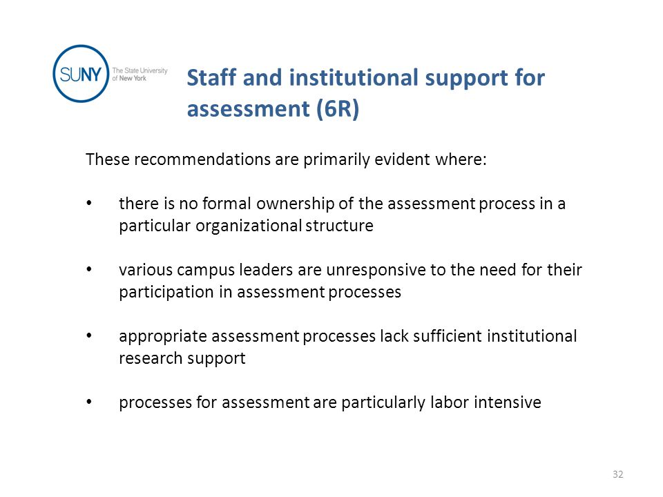 Staff and institutional support for assessment (6R) 32 These recommendations are primarily evident where: there is no formal ownership of the assessment process in a particular organizational structure various campus leaders are unresponsive to the need for their participation in assessment processes appropriate assessment processes lack sufficient institutional research support processes for assessment are particularly labor intensive