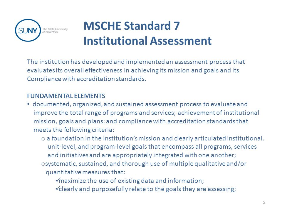 MSCHE Standard 7 Institutional Assessment 6 FUNDAMENTAL ELEMENTS (continued) are of sufficient quality that results can be used with confidence to inform decisions; o support and collaboration of faculty and administration; o clear realistic guidelines and a timetable, supported by appropriate investment of institutional resources; o sufficient simplicity, practicality, detail, and ownership to be sustainable; o periodic evaluation of the effectiveness and comprehensiveness of the institution's student learning assessment processes; evidence that assessment results are shared and discussed with appropriate constituents and used in institutional planning, resource allocation, and renewal…to improve and gain efficiencies in programs, services and processes… written institutional (strategic) plan(s) that reflect(s) consideration of assessment results.