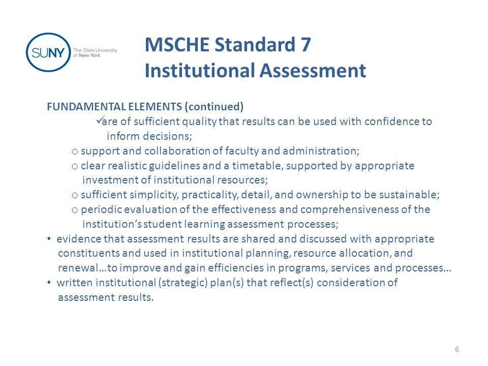 Incorporation of student learning outcomes in institutional effectiveness assessment (5R) 37 The primary purpose of Standard 7 is to assess whether or not an institution is meeting its mission and goals.