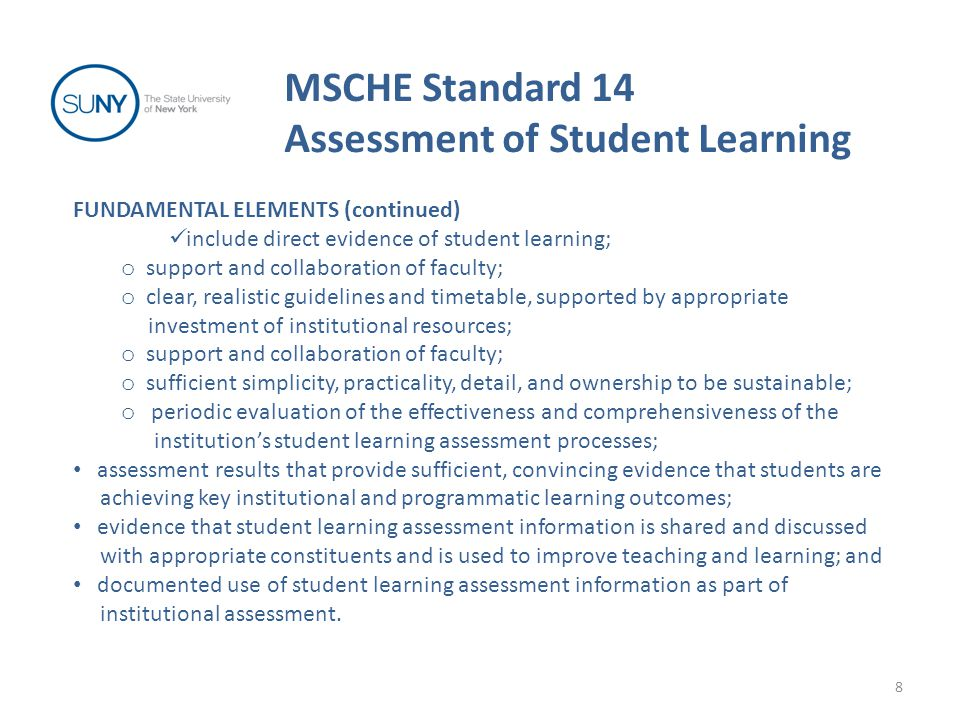 MSCHE Standard 14 Assessment of Student Learning 8 FUNDAMENTAL ELEMENTS (continued) include direct evidence of student learning; o support and collaboration of faculty; o clear, realistic guidelines and timetable, supported by appropriate investment of institutional resources; o support and collaboration of faculty; o sufficient simplicity, practicality, detail, and ownership to be sustainable; o periodic evaluation of the effectiveness and comprehensiveness of the institution's student learning assessment processes; assessment results that provide sufficient, convincing evidence that students are achieving key institutional and programmatic learning outcomes; evidence that student learning assessment information is shared and discussed with appropriate constituents and is used to improve teaching and learning; and documented use of student learning assessment information as part of institutional assessment.