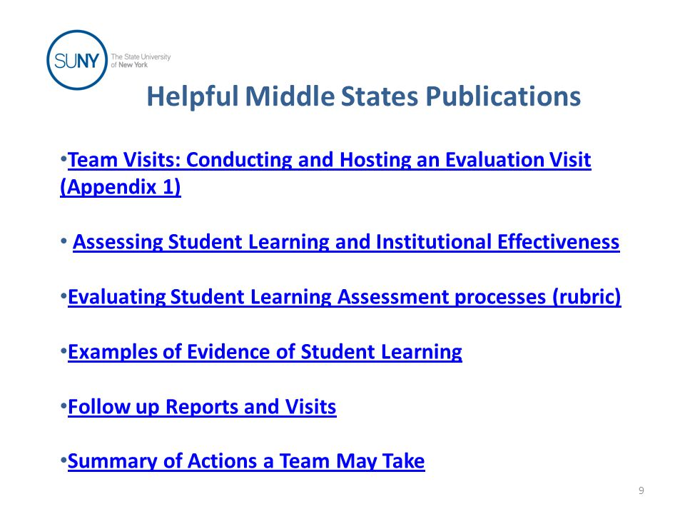 Helpful Middle States Publications Team Visits: Conducting and Hosting an Evaluation Visit (Appendix 1) Assessing Student Learning and Institutional Effectiveness Evaluating Student Learning Assessment processes (rubric) Examples of Evidence of Student Learning Follow up Reports and Visits Summary of Actions a Team May Take 9