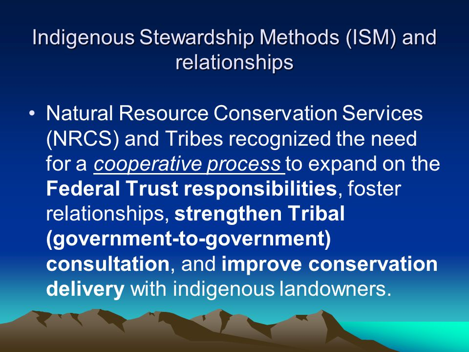 Indigenous Stewardship Methods (ISM) and relationships Natural Resource Conservation Services (NRCS) and Tribes recognized the need for a cooperative process to expand on the Federal Trust responsibilities, foster relationships, strengthen Tribal (government-to-government) consultation, and improve conservation delivery with indigenous landowners.