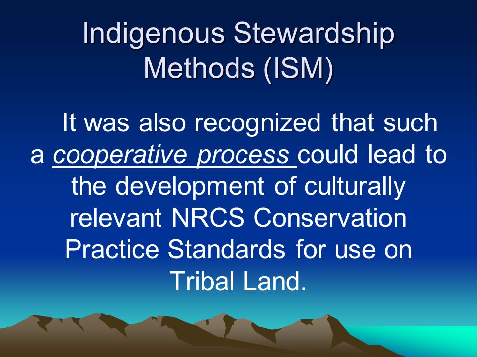 Indigenous Stewardship Methods (ISM) Background: –NRCS can offer technical assistance to help increase the capacity of Tribes to use the best of both agency methods and indigenous stewardship, and not lose the foundation of indigenous ways for the health and well being of earth and humankind.