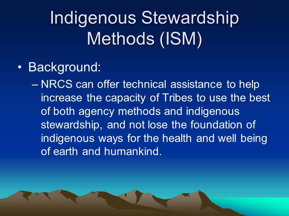 Indigenous Stewardship Methods (ISM) NRCS can use technical assistance to empower Tribes, give voice to indigenous ways of knowing, and be a role model for other government agencies and the general public.