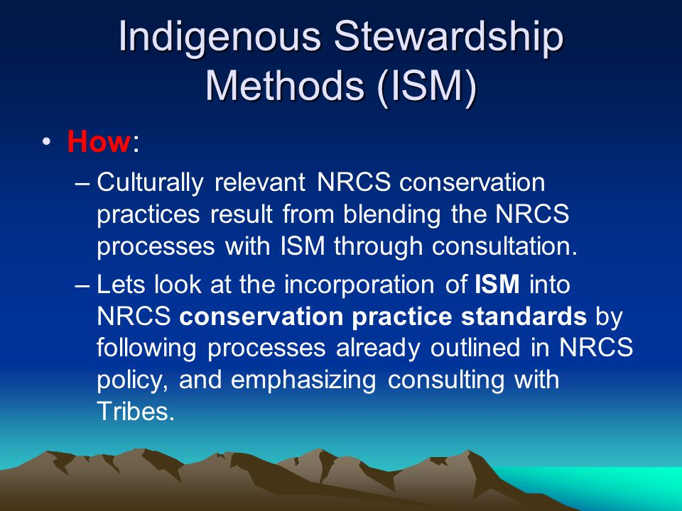 Indigenous Stewardship Methods (ISM) How: –Culturally relevant NRCS conservation practices result from blending the NRCS processes with ISM through consultation.