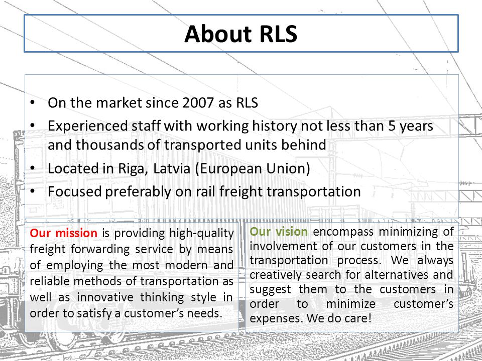 About RLS On the market since 2007 as RLS Experienced staff with working history not less than 5 years and thousands of transported units behind Located in Riga, Latvia (European Union) Focused preferably on rail freight transportation Our mission is providing high-quality freight forwarding service by means of employing the most modern and reliable methods of transportation as well as innovative thinking style in order to satisfy a customer's needs.