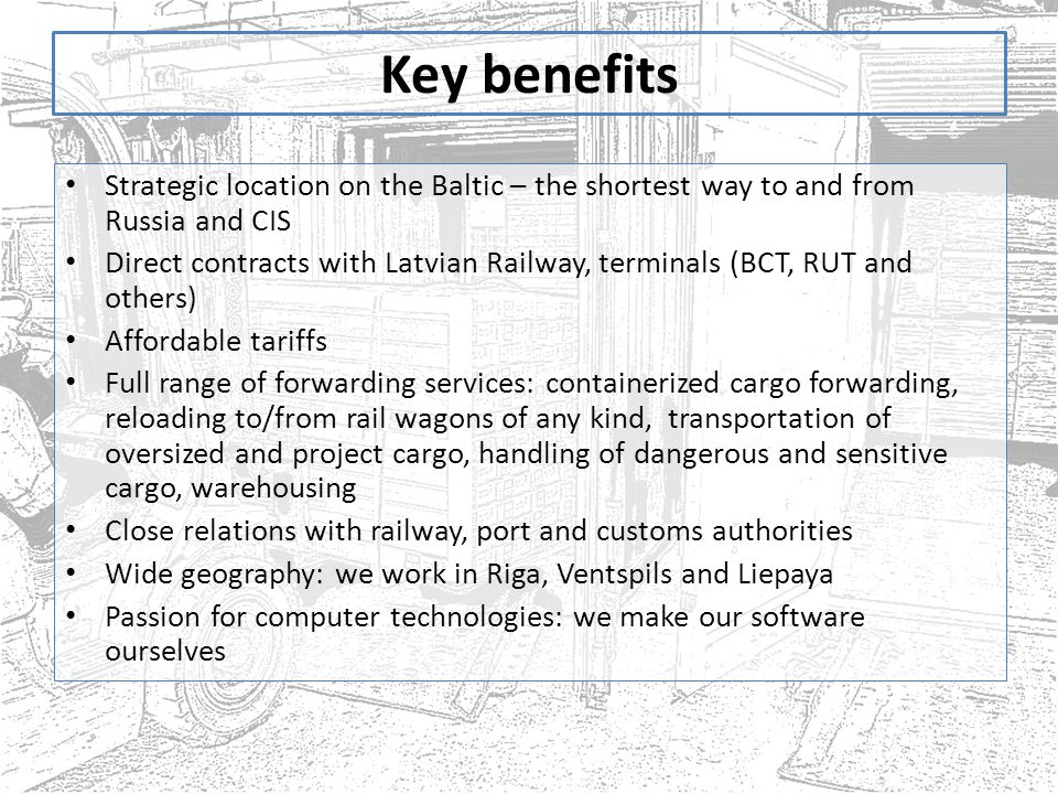 Key benefits Strategic location on the Baltic – the shortest way to and from Russia and CIS Direct contracts with Latvian Railway, terminals (BCT, RUT and others) Affordable tariffs Full range of forwarding services: containerized cargo forwarding, reloading to/from rail wagons of any kind, transportation of oversized and project cargo, handling of dangerous and sensitive cargo, warehousing Close relations with railway, port and customs authorities Wide geography: we work in Riga, Ventspils and Liepaya Passion for computer technologies: we make our software ourselves