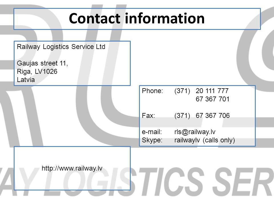 Contact information Railway Logistics Service Ltd Gaujas street 11, Riga, LV1026 Latvia Phone: (371) 20 111 777 67 367 701 Fax:(371)67 367 706 e-mail:rls@railway.lv Skype:railwaylv (calls only) http://www.railway.lv