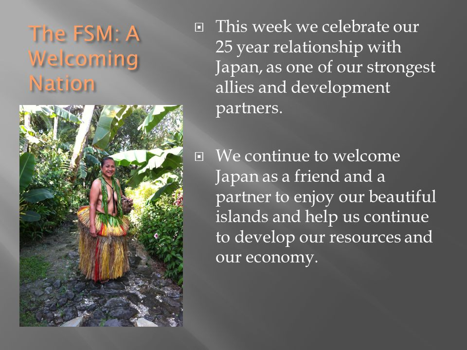 The FSM: A Welcoming Nation  This week we celebrate our 25 year relationship with Japan, as one of our strongest allies and development partners.