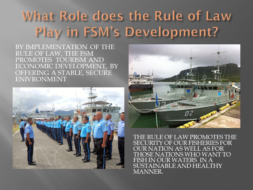BY IMPLEMENTATION OF THE RULE OF LAW, THE FSM PROMOTES TOURISM AND ECONOMIC DEVELOPMENT, BY OFFERING A STABLE, SECURE ENIVRONMENT THE RULE OF LAW PROMOTES THE SECURITY OF OUR FISHERIES FOR OUR NATION AS WELL AS FOR THOSE NATIONS WHO WANT TO FISH IN OUR WATERS IN A SUSTAINABLE AND HEALTHY MANNER.