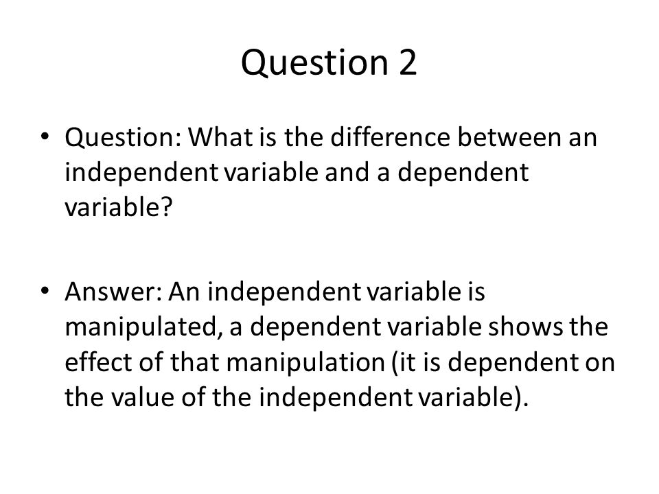 Question 2 Question: What is the difference between an independent variable and a dependent variable? Answer: An independent variable is manipulated,