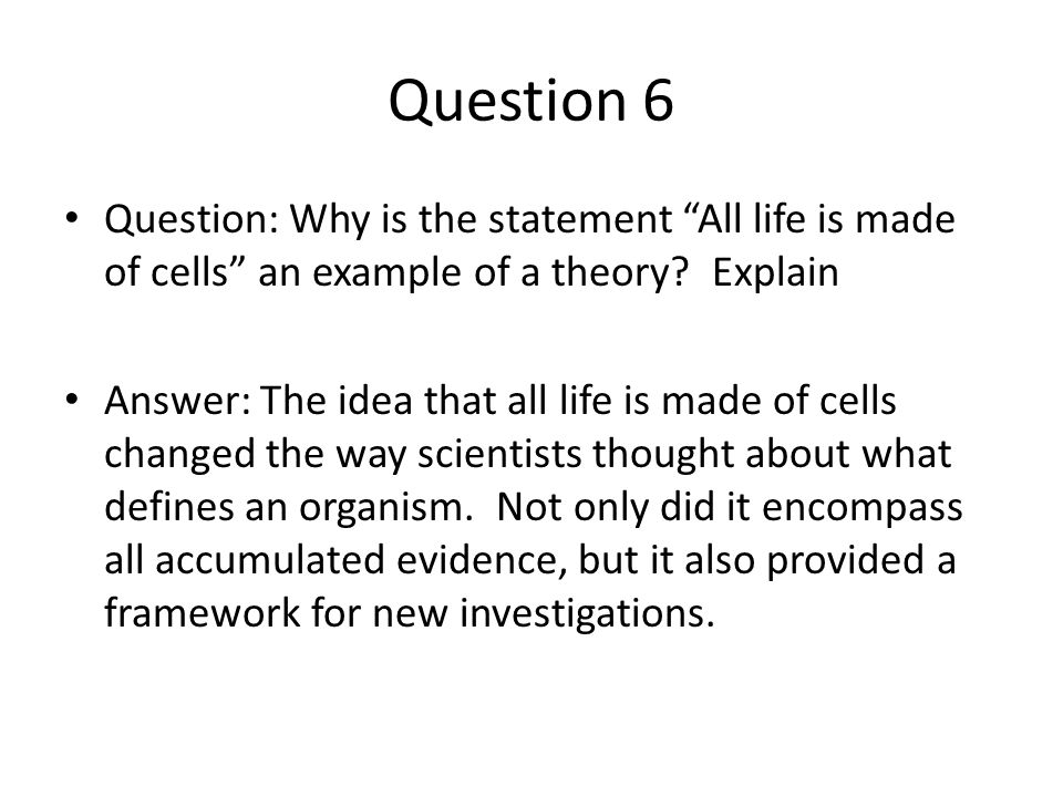 """Question 6 Question: Why is the statement """"All life is made of cells"""" an example of a theory? Explain Answer: The idea that all life is made of cells"""
