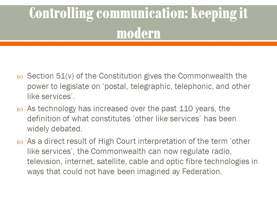  Section 51(v) of the Constitution gives the Commonwealth the power to legislate on 'postal, telegraphic, telephonic, and other like services'.