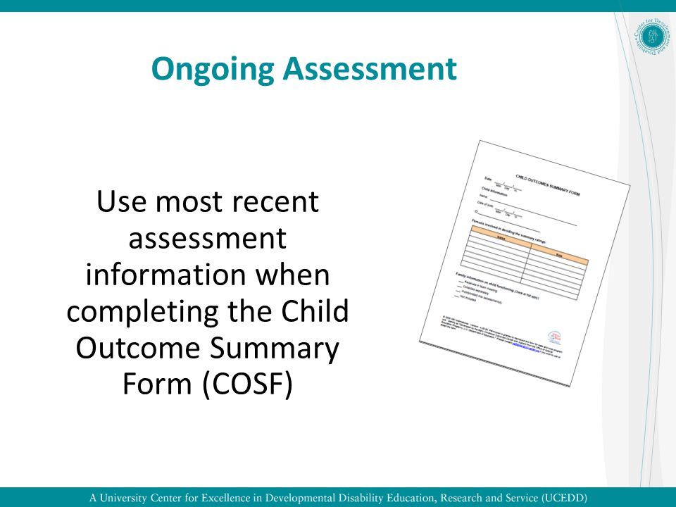Ongoing Assessment Use most recent assessment information when completing the Child Outcome Summary Form (COSF)
