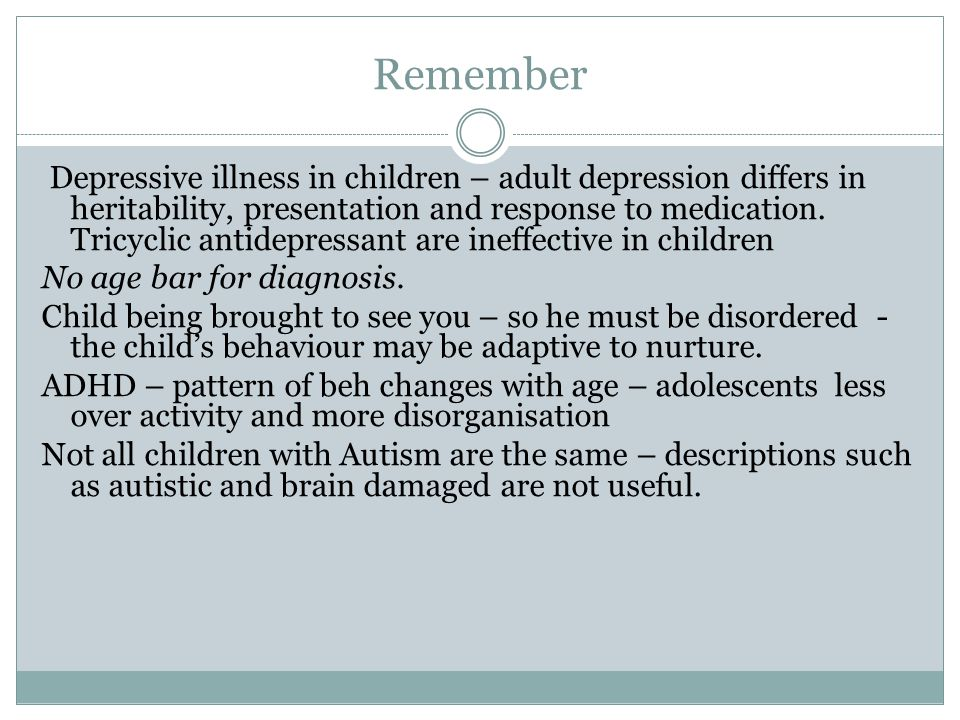 Remember Depressive illness in children – adult depression differs in heritability, presentation and response to medication.