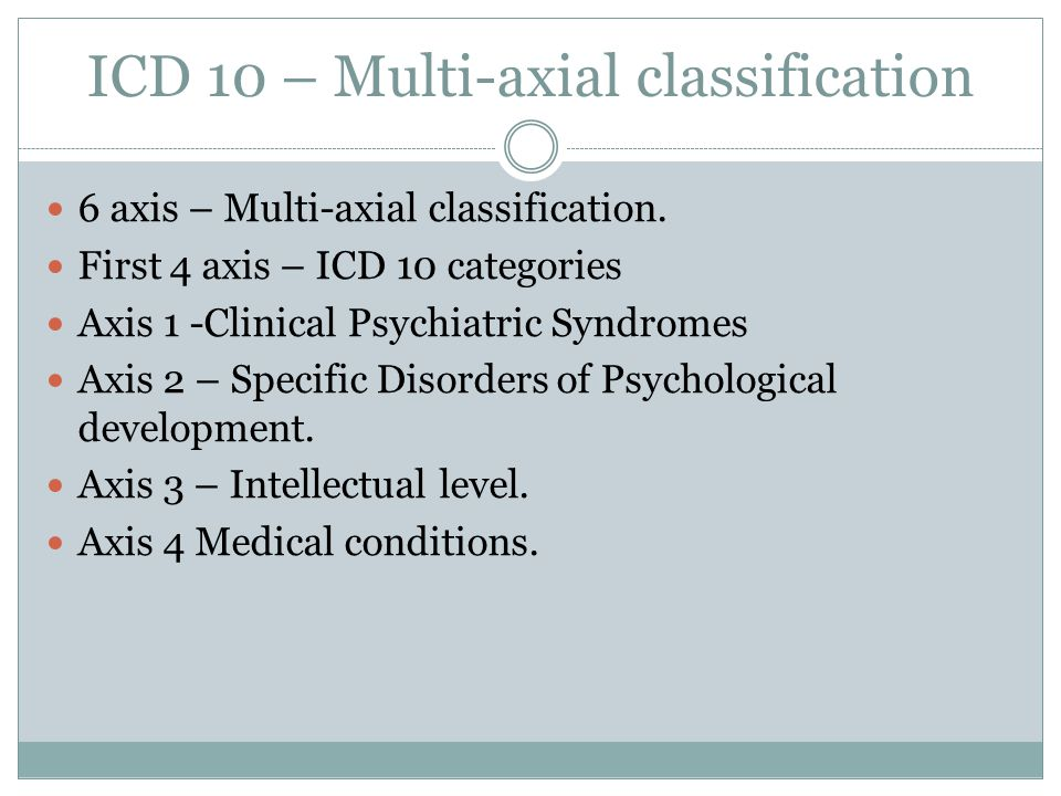 ICD 10 – Multi-axial classification 6 axis – Multi-axial classification.