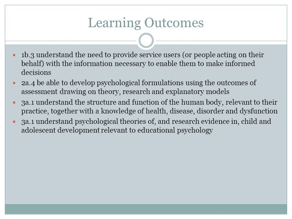 Learning Outcomes 1b.3 understand the need to provide service users (or people acting on their behalf) with the information necessary to enable them to make informed decisions 2a.4 be able to develop psychological formulations using the outcomes of assessment drawing on theory, research and explanatory models 3a.1 understand the structure and function of the human body, relevant to their practice, together with a knowledge of health, disease, disorder and dysfunction 3a.1 understand psychological theories of, and research evidence in, child and adolescent development relevant to educational psychology